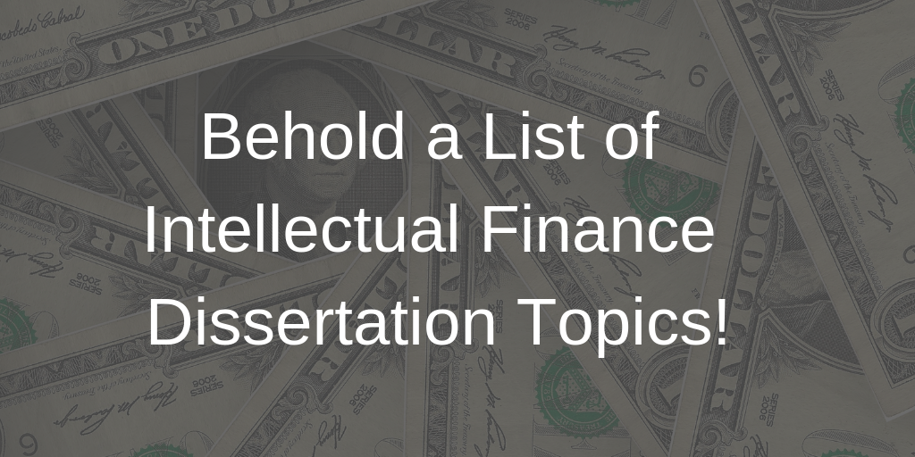 Behold A List of Intellectual Finance Dissertation Topics!